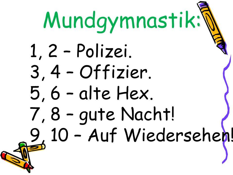 : Mundgymnastik: 1, 2 – Polizei. 3, 4 – Offizier. 5, 6 – alte Hex. 7, 8 – gute Nacht! 9, 10 – Auf Wiedersehen!