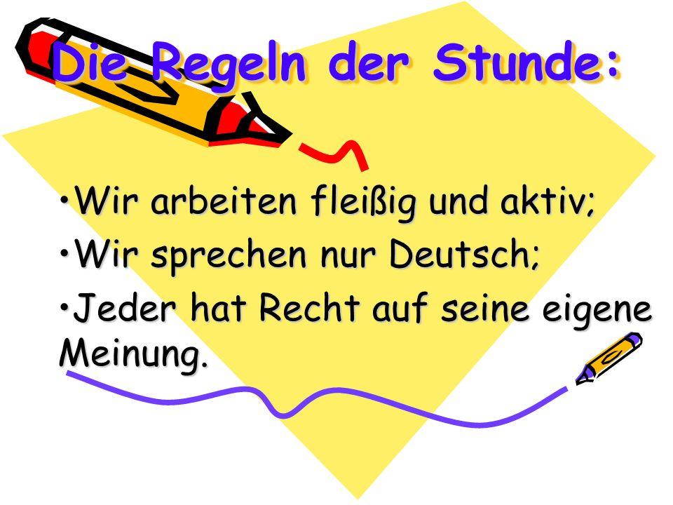 Die Regeln der Stunde: Wir arbeiten fleißig und aktiv;Wir arbeiten fleißig und aktiv; Wir sprechen nur Deutsch;Wir sprechen nur Deutsch; Jeder hat Rec
