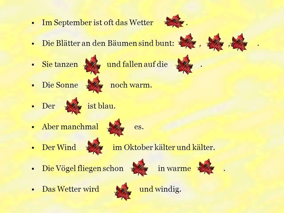 Im September ist oft das Wetter. Die Blätter an den Bäumen sind bunt:,,. Sie tanzen und fallen auf die. Die Sonne noch warm. Der ist blau. Aber manchm
