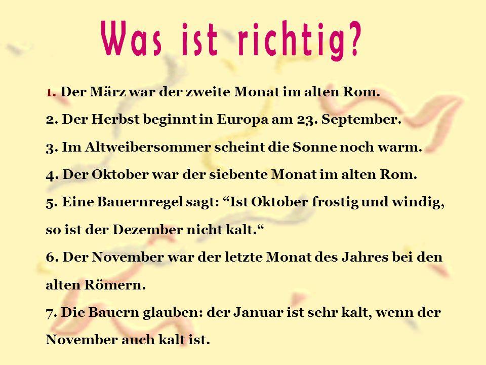 1. Der März war der zweite Monat im alten Rom. 2. Der Herbst beginnt in Europa am 23. September. 3. Im Altweibersommer scheint die Sonne noch warm. 4.