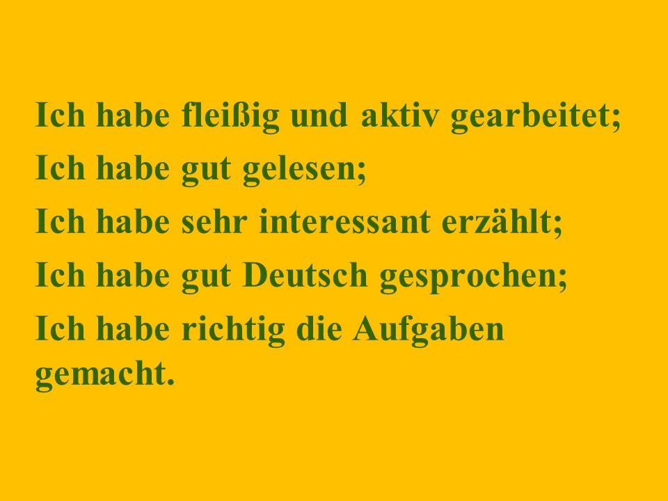 Ich habe fleißig und aktiv gearbeitet; Ich habe gut gelesen; Ich habe sehr interessant erzählt; Ich habe gut Deutsch gesprochen; Ich habe richtig die Aufgaben gemacht.