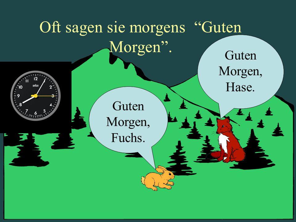 Oft sagen sie morgens Guten Morgen. Guten Morgen, Fuchs. Guten Morgen, Hase.