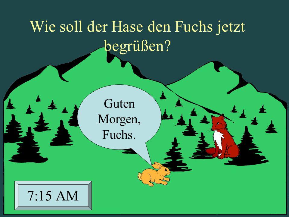 Wie soll der Hase den Fuchs jetzt begrüßen? Guten Morgen, Fuchs. 7:15 AM