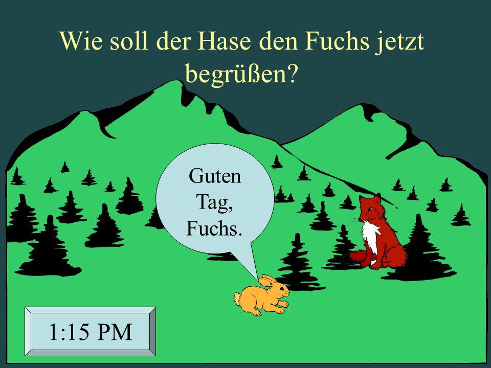 Guten Tag, Fuchs. 1:15 PM Wie soll der Hase den Fuchs jetzt begrüßen?