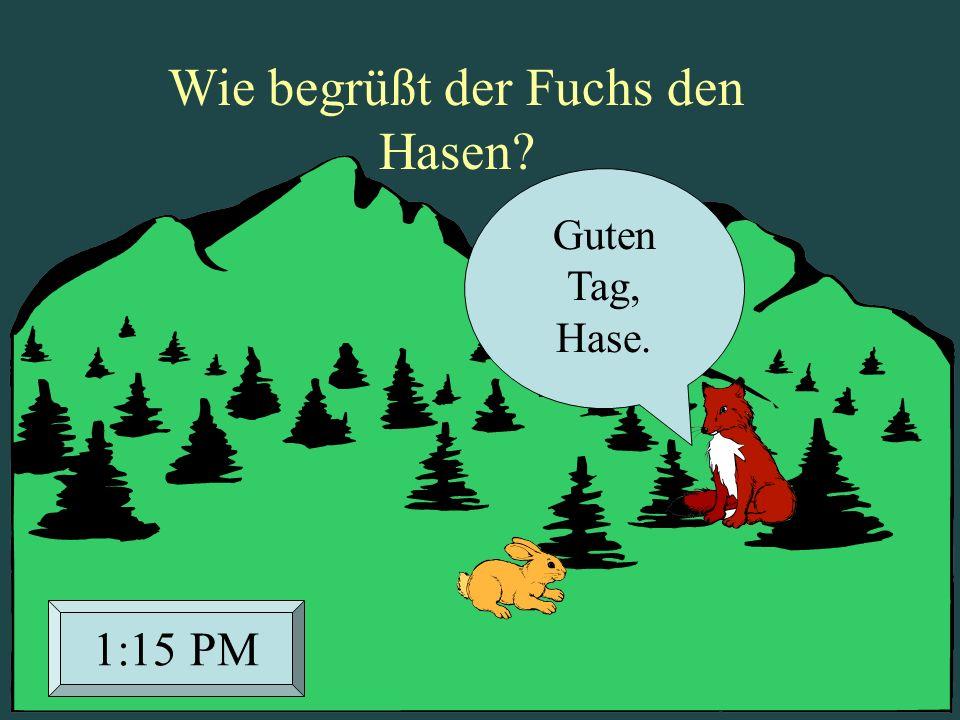Guten Tag, Hase. 1:15 PM Wie begrüßt der Fuchs den Hasen?