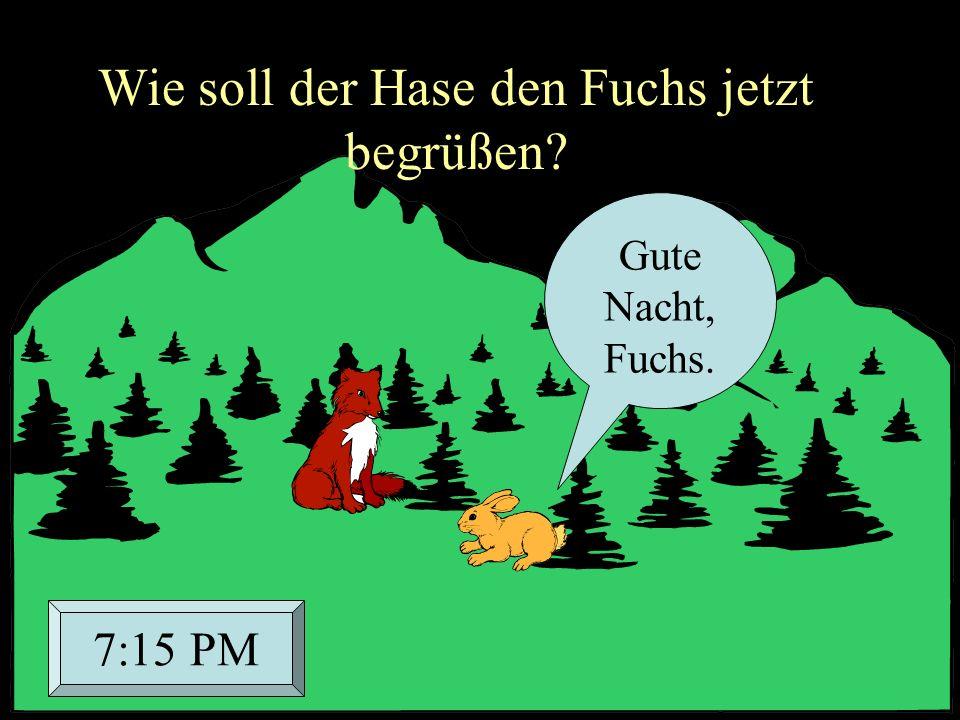 Gute Nacht, Fuchs. 7:15 PM Wie soll der Hase den Fuchs jetzt begrüßen?
