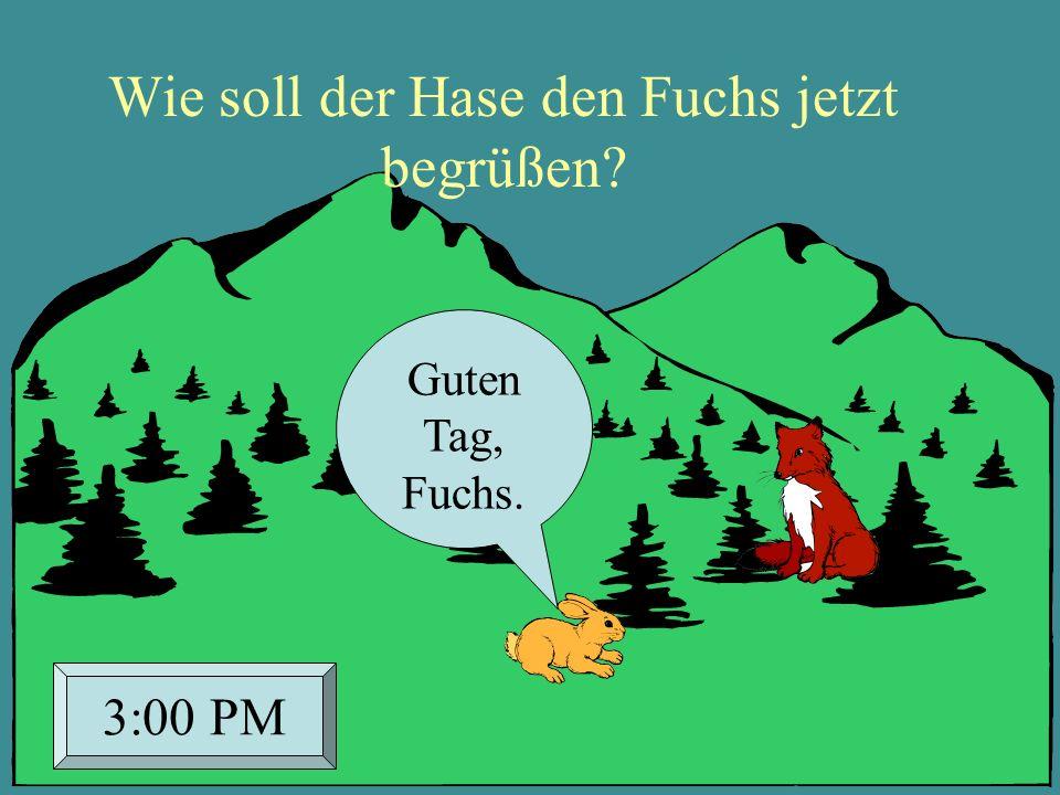 Guten Tag, Fuchs. 3:00 PM Wie soll der Hase den Fuchs jetzt begrüßen?