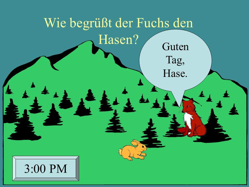 Wie begrüßt der Fuchs den Hasen? Guten Tag, Hase. 3:00 PM