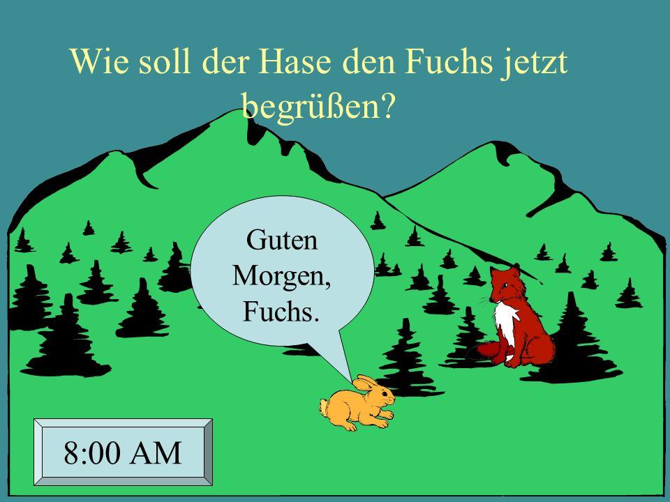Guten Morgen, Fuchs. 8:00 AM Wie soll der Hase den Fuchs jetzt begrüßen?
