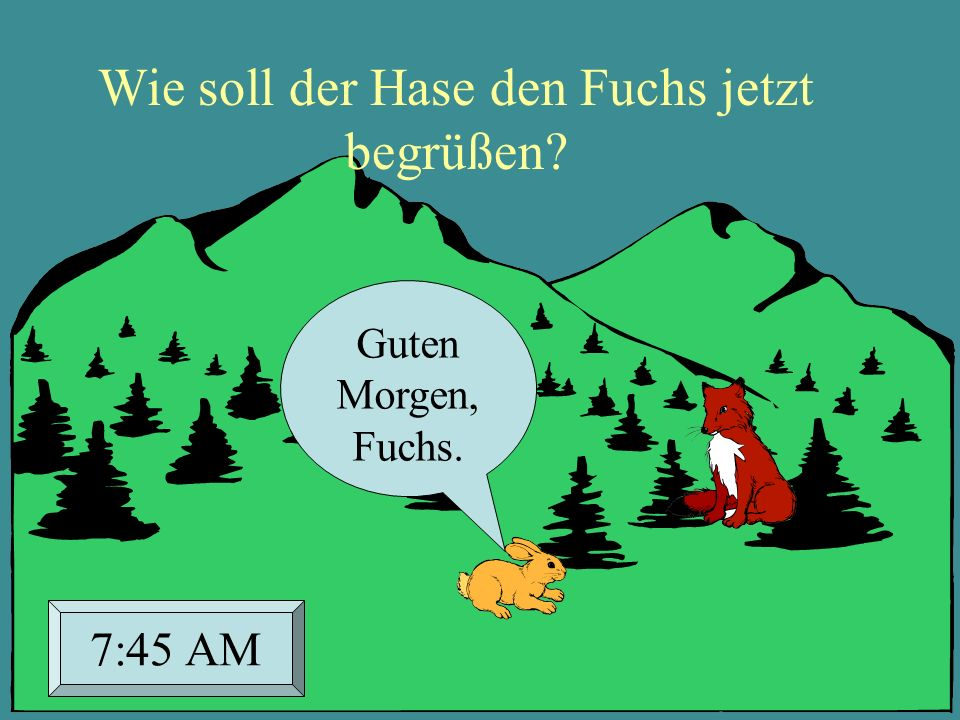 Guten Morgen, Fuchs. 7:45 AM Wie soll der Hase den Fuchs jetzt begrüßen?