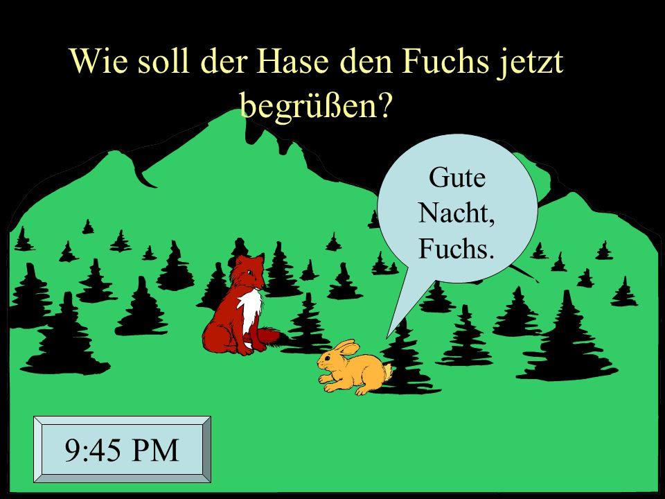 Gute Nacht, Fuchs. 9:45 PM Wie soll der Hase den Fuchs jetzt begrüßen?