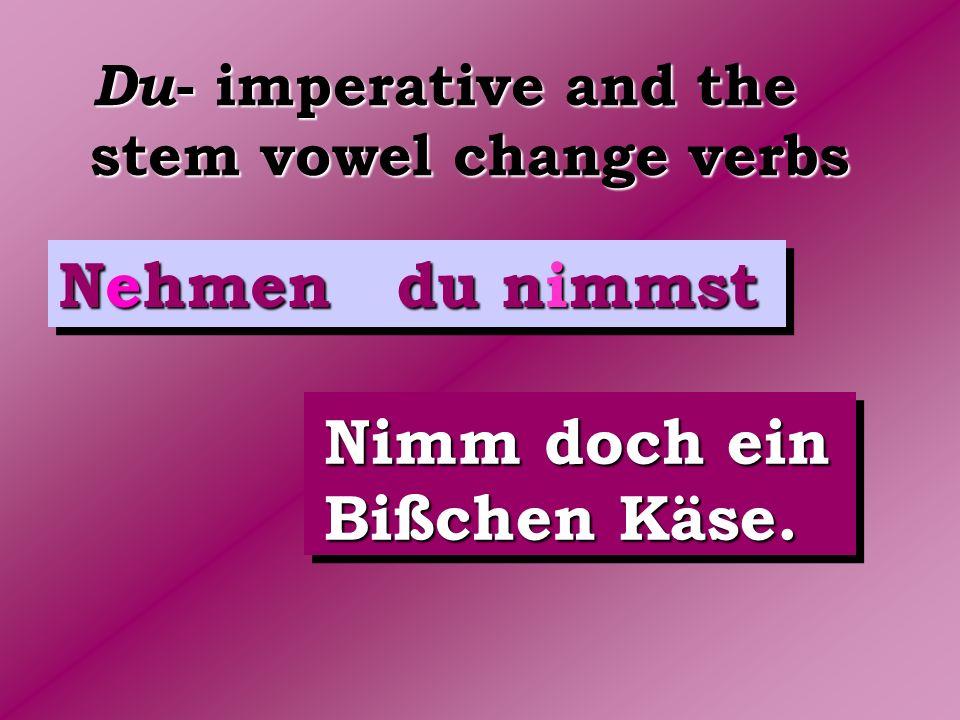 Du - imperative and the stem vowel change verbs Nehmen du nimmst Nimm doch ein Bißchen Käse.