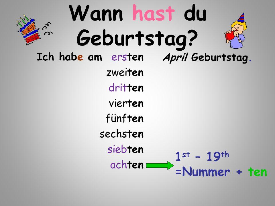 Ich habe am ersten zweiten dritten vierten fünften sechsten siebten achten April Geburtstag. 1 st – 19 th =Nummer + ten