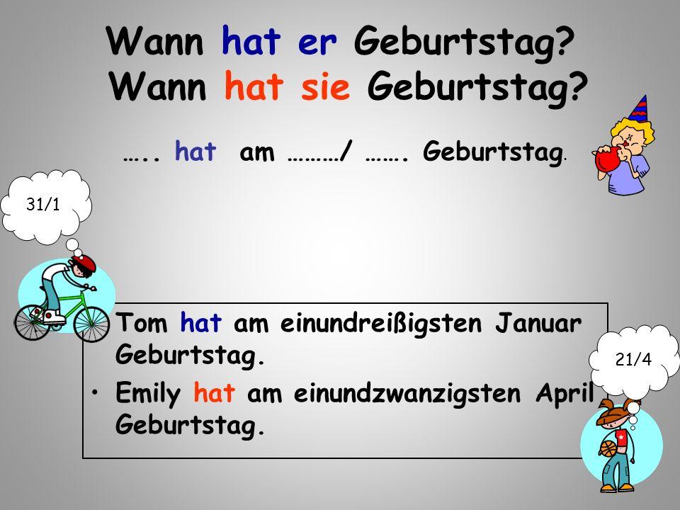 Wann hat er Geburtstag? Wann hat sie Geburtstag? Tom hat am einundreißigsten Januar Geburtstag. Emily hat am einundzwanzigsten April Geburtstag. ….. h