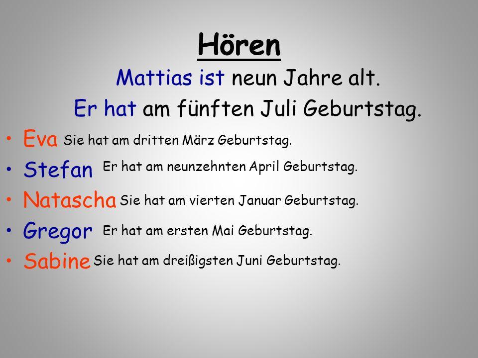 Hören Mattias ist neun Jahre alt. Er hat am fünften Juli Geburtstag. Eva Stefan Natascha Gregor Sabine Sie hat am dritten März Geburtstag. Er hat am n