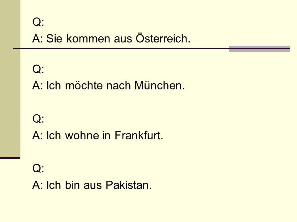 Q: A: Sie kommen aus Österreich. Q: A: Ich möchte nach München. Q: A: Ich wohne in Frankfurt. Q: A: Ich bin aus Pakistan.