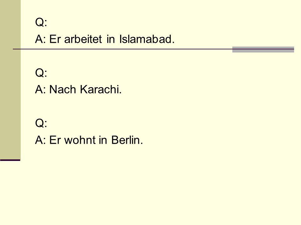 Q: A: Er arbeitet in Islamabad. Q: A: Nach Karachi. Q: A: Er wohnt in Berlin.