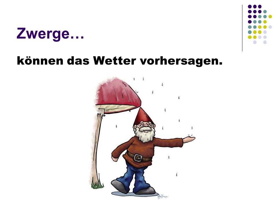 Zwerge… können das Wetter vorhersagen.