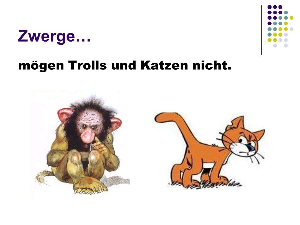 Zwerge… mögen Trolls und Katzen nicht.