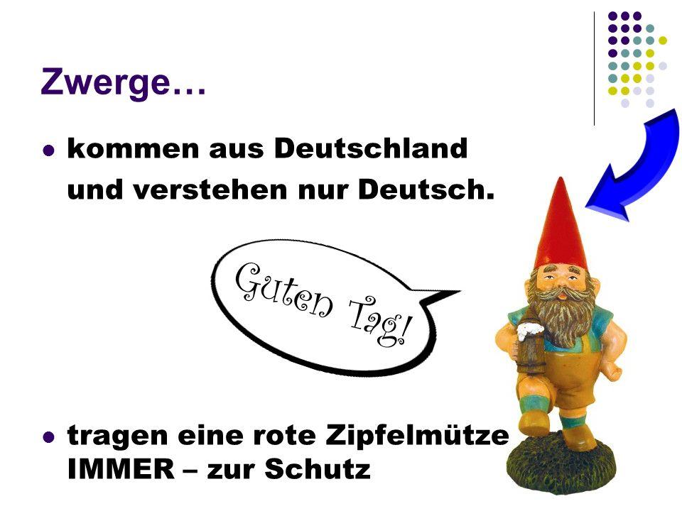 Guten Tag! Zwerge… kommen aus Deutschland und verstehen nur Deutsch. tragen eine rote Zipfelmütze IMMER – zur Schutz