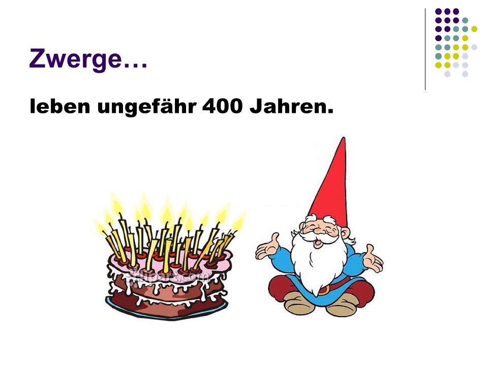 Zwerge… leben ungefähr 400 Jahren.