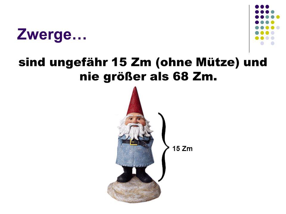 Zwerge… sind ungefähr 15 Zm (ohne Mütze) und nie größer als 68 Zm. 15 Zm