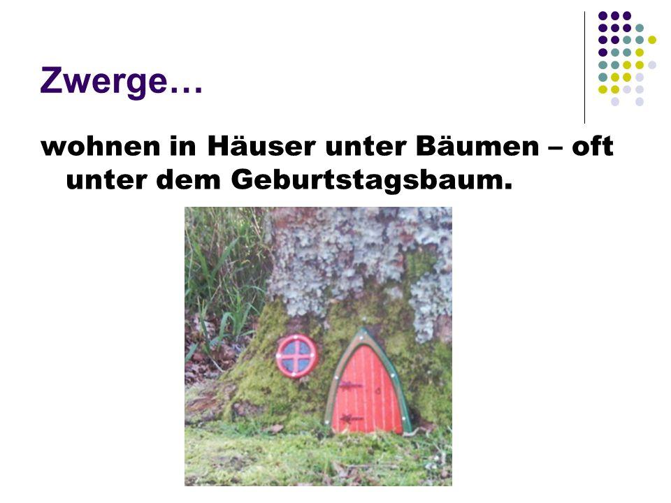 Zwerge… wohnen in Häuser unter Bäumen – oft unter dem Geburtstagsbaum.