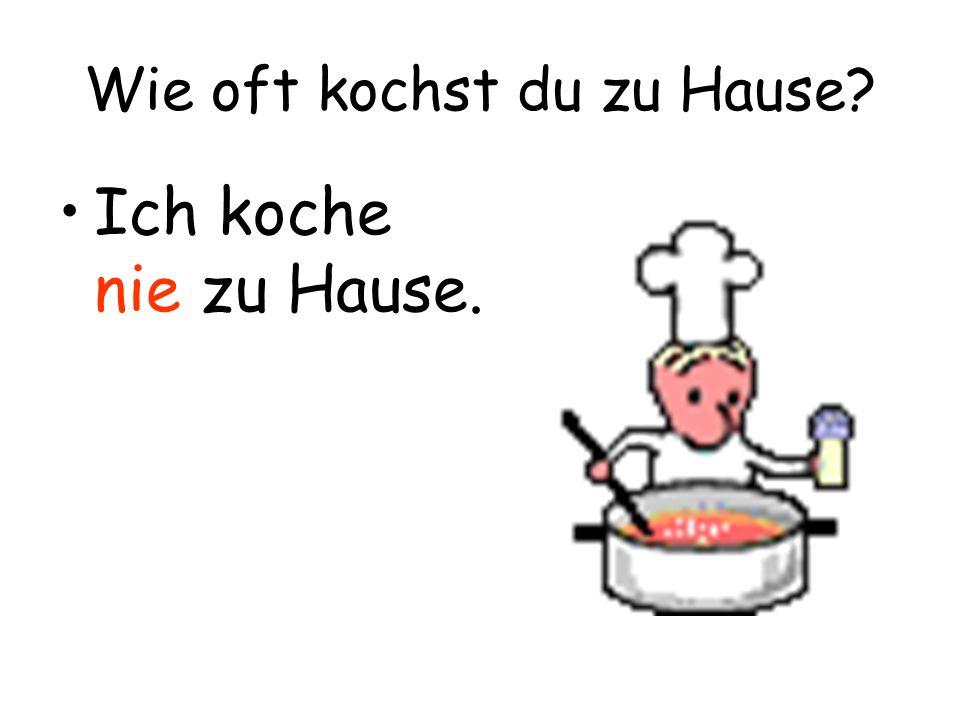 Wie oft kochst du zu Hause? Ich koche nie zu Hause.