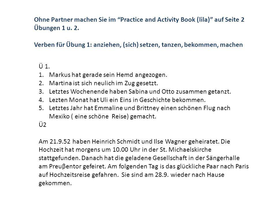 Ohne Partner machen Sie im Practice and Activity Book (lila) auf Seite 2 Übungen 1 u. 2. Verben für Übung 1: anziehen, (sich) setzen, tanzen, bekommen