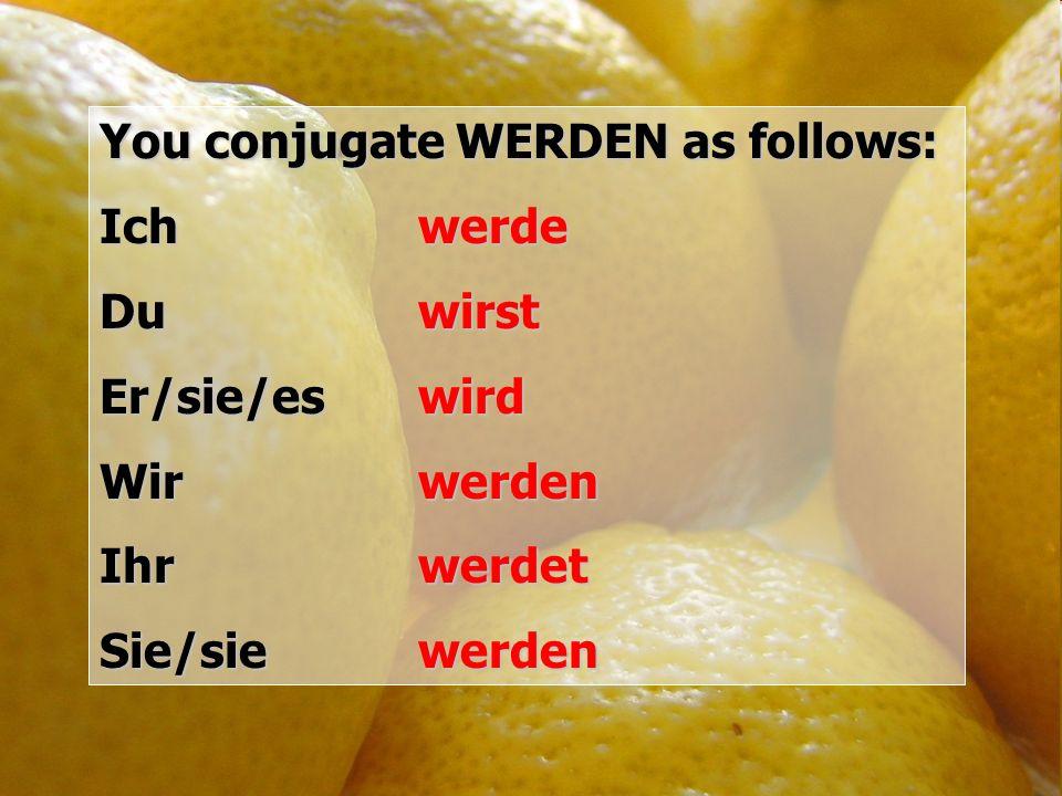 You conjugate WERDEN as follows: Ich werde Du wirst Er/sie/eswird Wir werden Ihr werdet Sie/sie werden