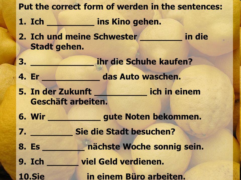 Put the correct form of werden in the sentences: 1.Ich _________ ins Kino gehen. 2.Ich und meine Schwester ________ in die Stadt gehen. 3.____________