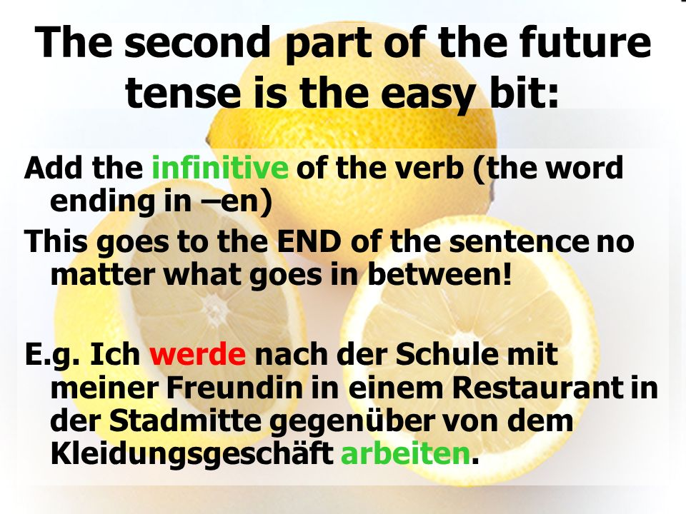 The second part of the future tense is the easy bit: Add the infinitive of the verb (the word ending in –en) This goes to the END of the sentence no m