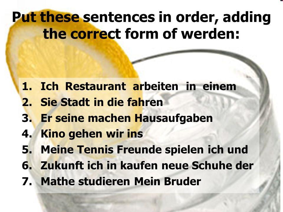 Put these sentences in order, adding the correct form of werden: 1.Ich Restaurant arbeiten in einem 2.Sie Stadt in die fahren 3.Er seine machen Hausau