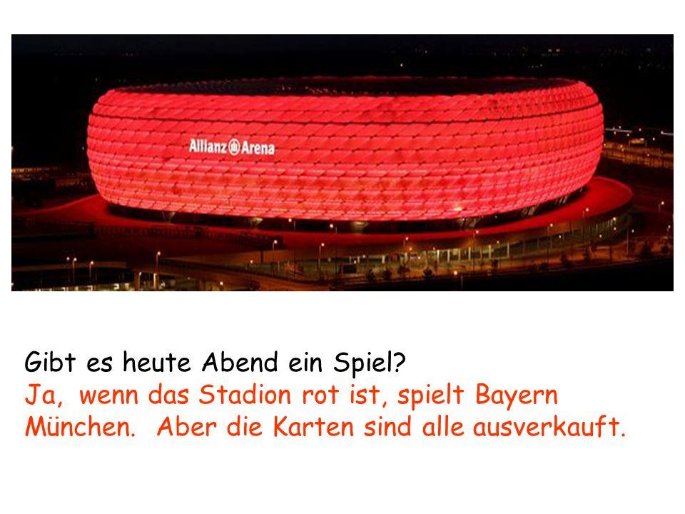 Gibt es heute Abend ein Spiel? Ja, wenn das Stadion rot ist, spielt Bayern München. Aber die Karten sind alle ausverkauft.