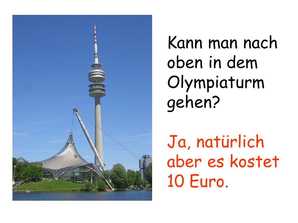 Kann man nach oben in dem Olympiaturm gehen? Ja, natürlich aber es kostet 10 Euro.