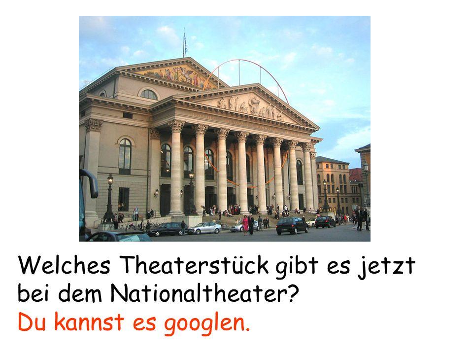 Welches Theaterstück gibt es jetzt bei dem Nationaltheater? Du kannst es googlen.