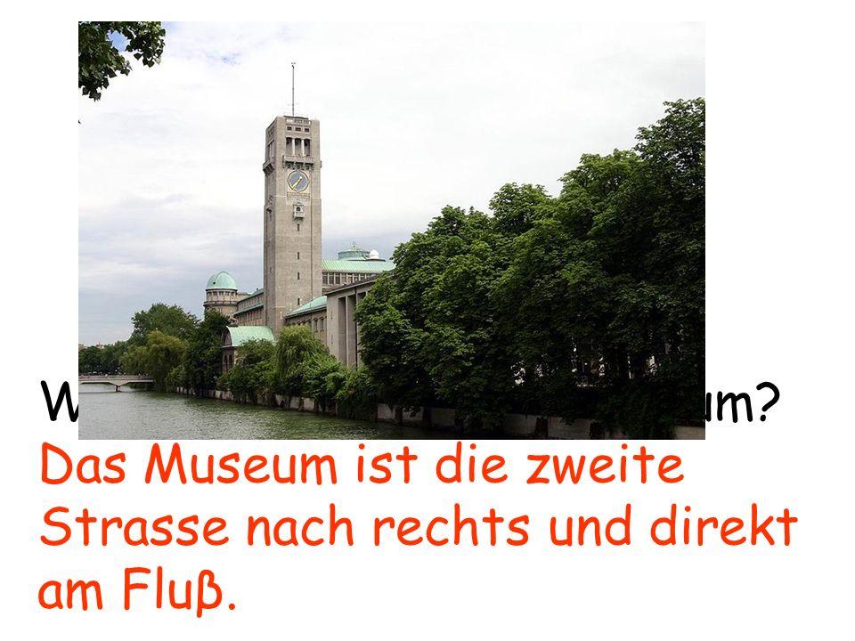 Wo ist das Deutsche Museum? Das Museum ist die zweite Strasse nach rechts und direkt am Fluβ.