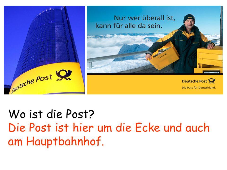 Wo ist die Post? Die Post ist hier um die Ecke und auch am Hauptbahnhof.