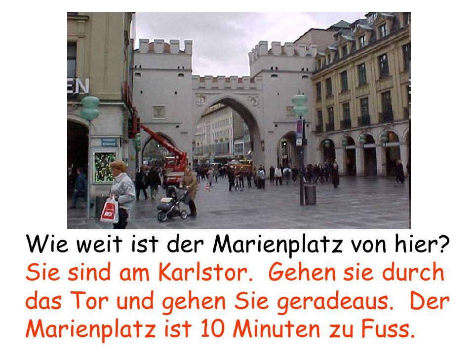 Wie weit ist der Marienplatz von hier? Sie sind am Karlstor. Gehen sie durch das Tor und gehen Sie geradeaus. Der Marienplatz ist 10 Minuten zu Fuss.