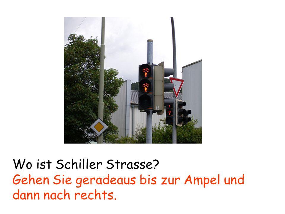 Wo ist Schiller Strasse? Gehen Sie geradeaus bis zur Ampel und dann nach rechts.