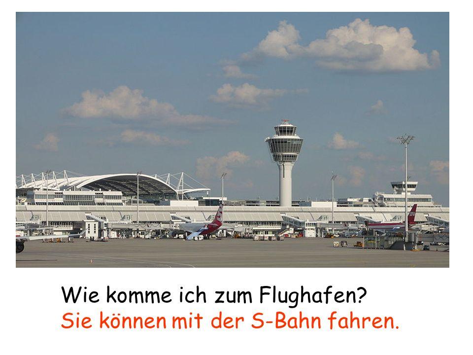 Wie komme ich zum Flughafen? Sie können mit der S-Bahn fahren.