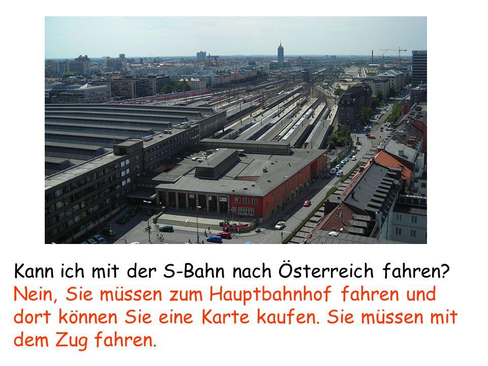 Kann ich mit der S-Bahn nach Österreich fahren? Nein, Sie müssen zum Hauptbahnhof fahren und dort können Sie eine Karte kaufen. Sie müssen mit dem Zug