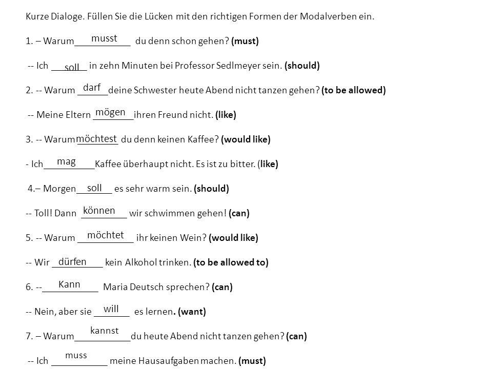 Kurze Dialoge. Füllen Sie die Lücken mit den richtigen Formen der Modalverben ein. 1. – Warum___________ du denn schon gehen? (must) -- Ich _______ in