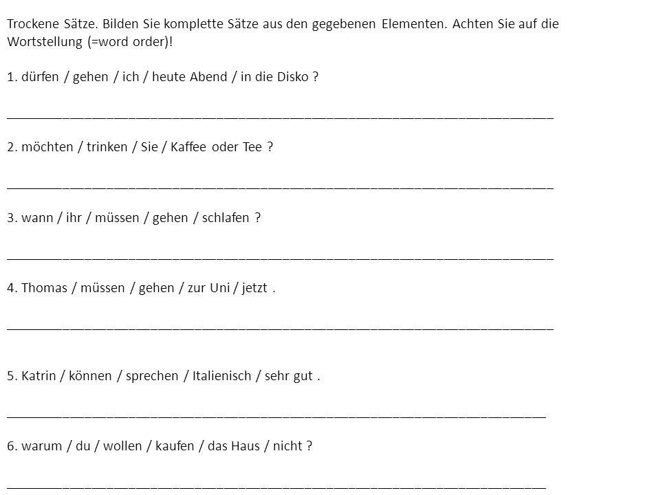 Trockene Sätze. Bilden Sie komplette Sätze aus den gegebenen Elementen. Achten Sie auf die Wortstellung (=word order)! 1. dürfen / gehen / ich / heute