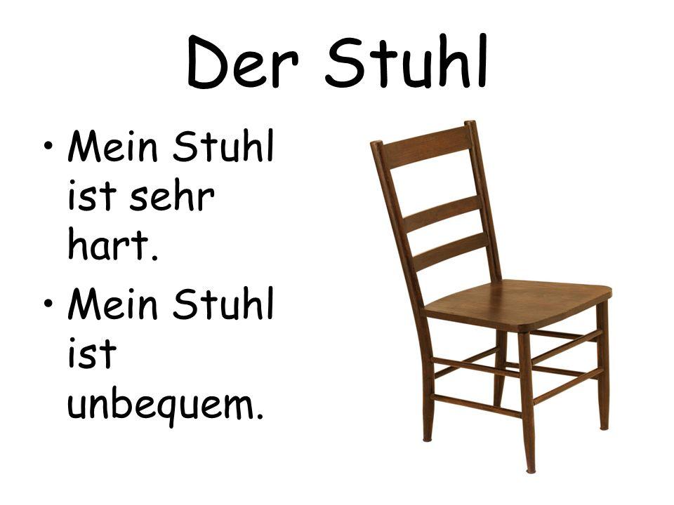 Der Stuhl Mein Stuhl ist sehr hart. Mein Stuhl ist unbequem.