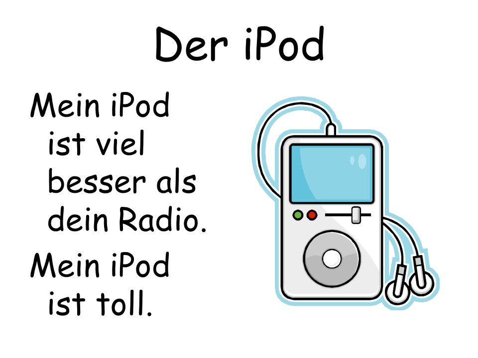 Der iPod Mein iPod ist viel besser als dein Radio. Mein iPod ist toll.