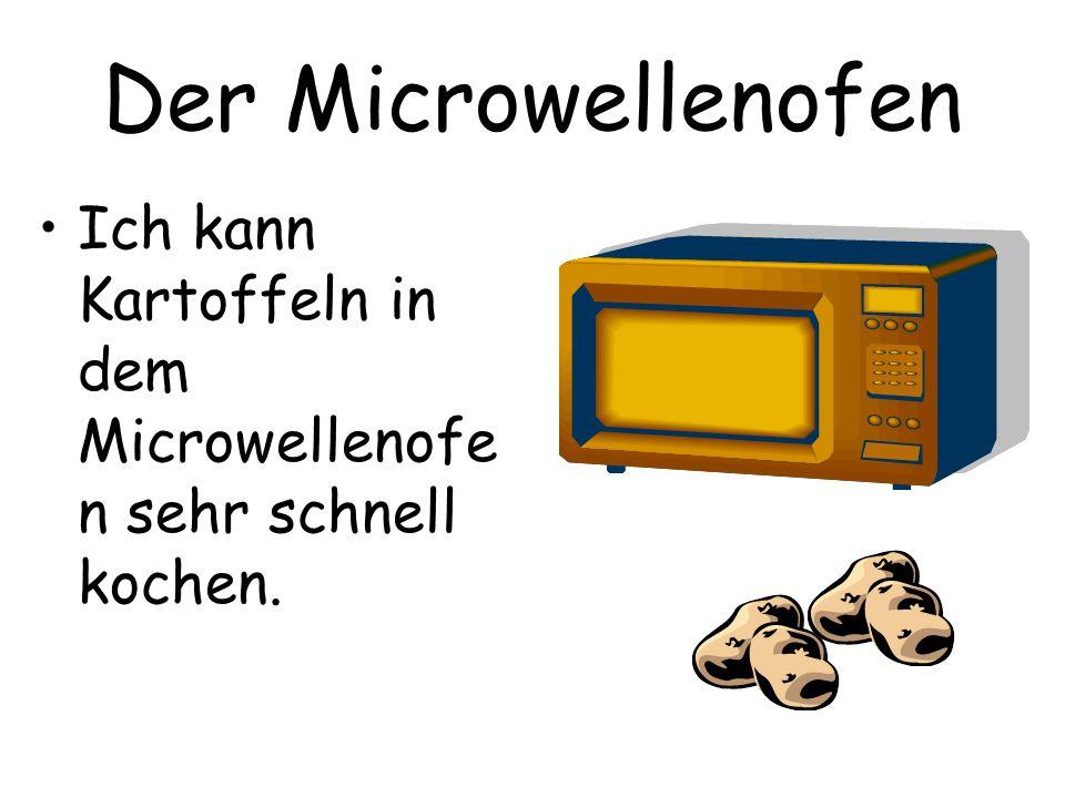 Der Microwellenofen Ich kann Kartoffeln in dem Microwellenofe n sehr schnell kochen.