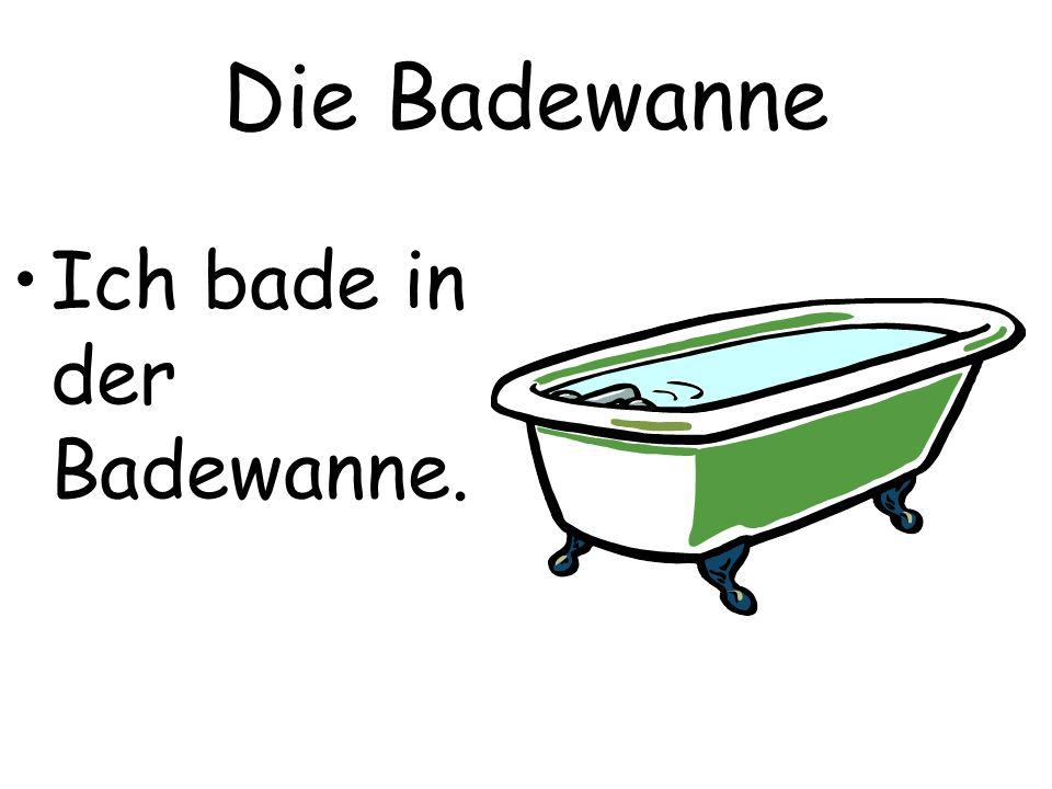 Die Badewanne Ich bade in der Badewanne.