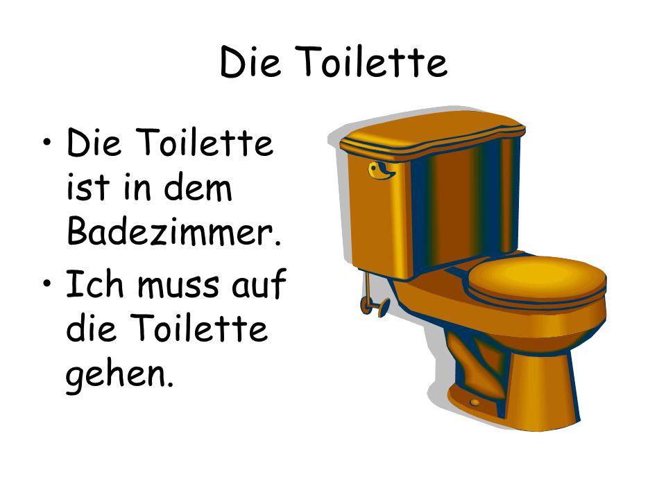 Die Toilette Die Toilette ist in dem Badezimmer. Ich muss auf die Toilette gehen.