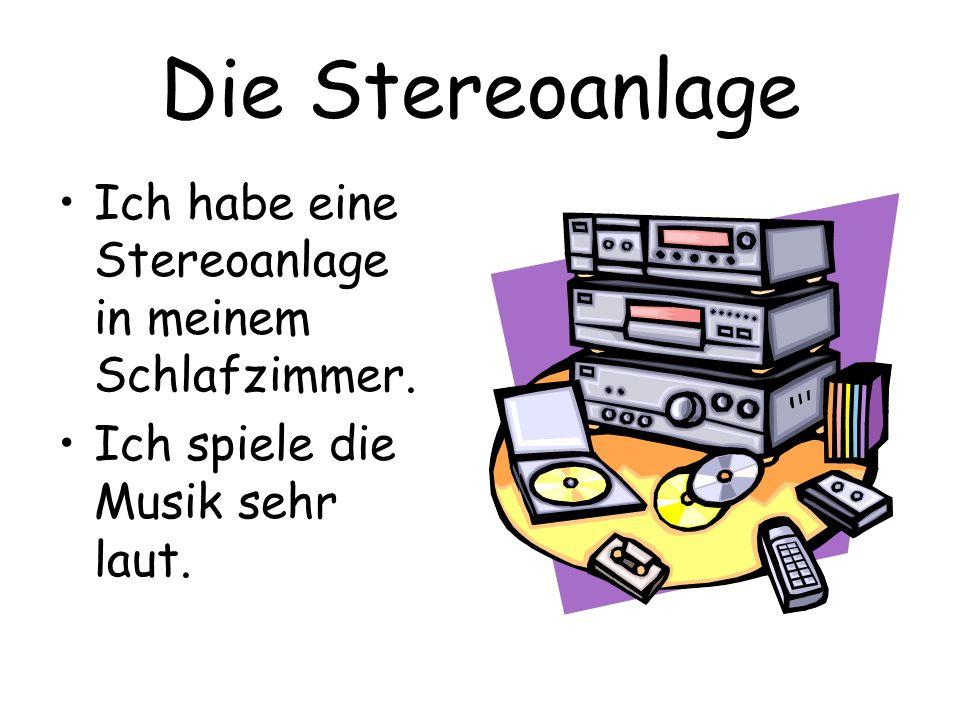 Die Stereoanlage Ich habe eine Stereoanlage in meinem Schlafzimmer. Ich spiele die Musik sehr laut.